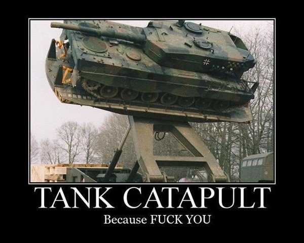 Tank Catapult. . .. . Because FUCK YOU. AWESOME!