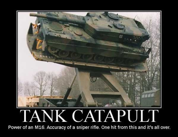 Tank Catapult. . Power of an , Accuracy of a sniper rifle. was hit mm this and it' s all cuter.. Reposts....reposts everywhere!
