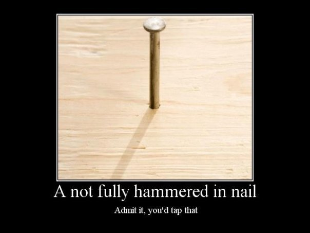 tap that. . A not fully hammered in nail Admit it, tap that. im more into screws...