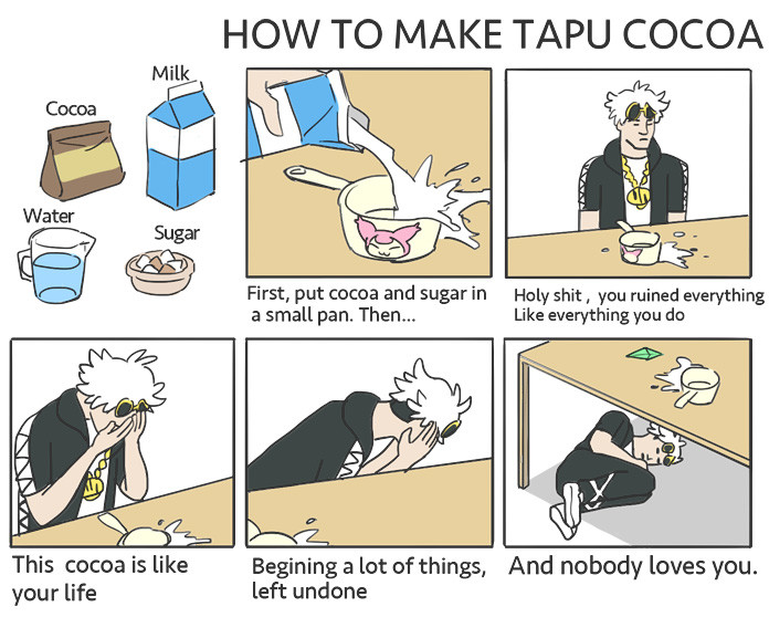 "Tapu Cocoa. . First, put cocoa and sugar in Holy shit ' you ruined everything a small pan. Then."" Like do Begining a tot: of things, And nobody loves Wu. your l"