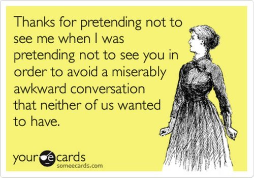that awkward moment when this happens. . Thanks for pretending not to pretending not to see you in order to avoid a miserably awkward conversation ctptt