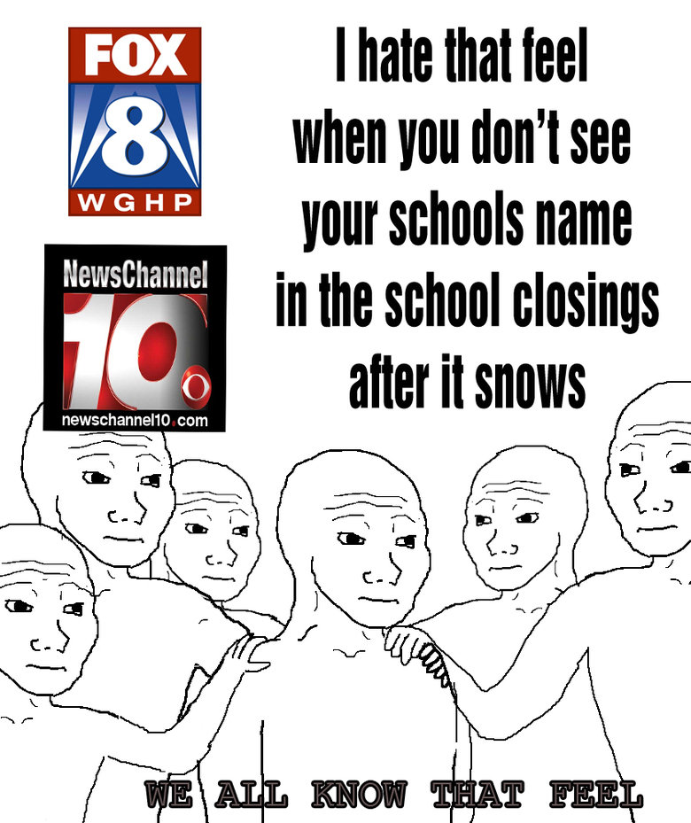that feel.... we've all experienced it. I hate that leel when you don' t see your schools name 1 in the school closings t alter it shows rll, cum e. I live in sweden en we don't give a about snow. We are vikings or nord or whatever