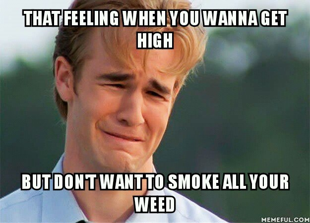 That feel... . MEMEFAG.. I'd like to get high. No weed, so me, right?