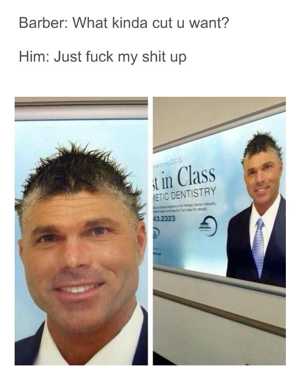 That hair doe. . Barber: What kinda cut u want'? Him: Just fuck my shit up. Ive seen this post like 4 times in the last couple days and ive laughed my ass off each time.