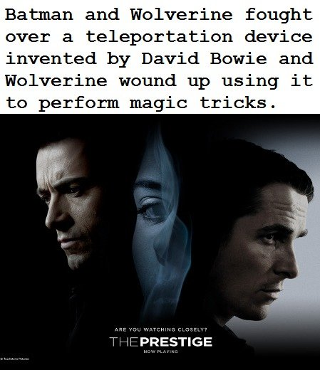 "That IS how the movies goes. The line is from Cracked.com. Still funny tho . aver y"" device David Bowie and wound up using it to ! magic tricks. ici, k. Really funny! But wasn't it a cloning machine?"