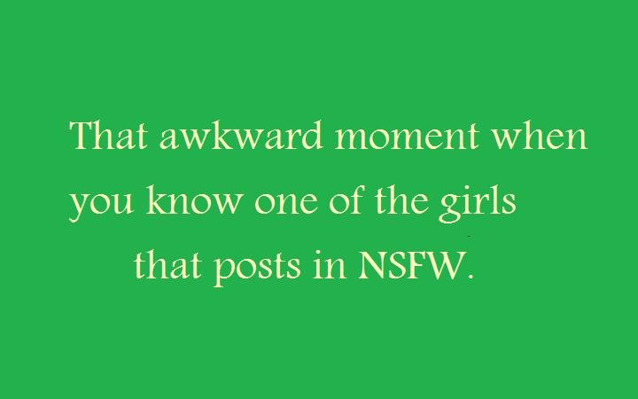"that awkward moment when 1. oc. That awkward moment when you know one of the girls that posts in N"" SFW.. That's not awkward, that's awesome."