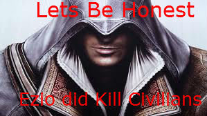 """The Animus Was Wrong. .. Every time it said """"Warning: Ezio did not kill civilians"""" I just said """"Yeah. well I'm not Ezio"""""""