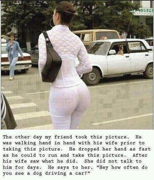 The ass tho. . The other day my friend took this picture. He was walking hand in hand with his wife prior to taking this picture. He dropped her hand as fast as