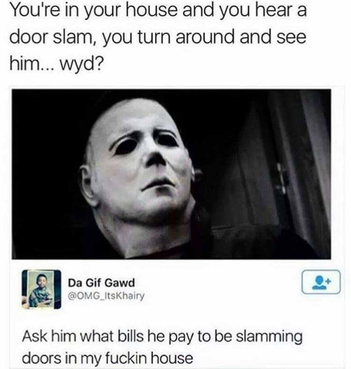 The audacity. . it' in your house and you hear a door slam, l/ turn around and see Gif Gawd Jlt, t Ask him what bills he pay to be slamming doors in rny fuckin