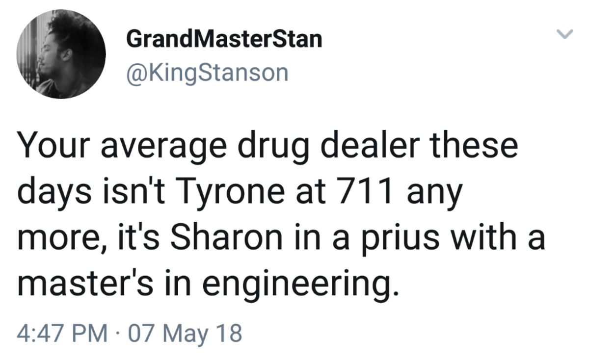 The average dealer. . Granda& iii) Your average drug dealer these days isn' t Tyrone at 'siir'' r' l tiel' 01/ more, it' s ( in a prius with a master' s in engi