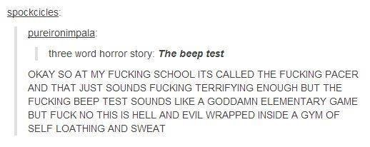 The Beep Test. . fales: three wort) horror story: The Beep test OKAY SO AT MY FUCKING SCHOOL ITS CALLED THE FUCKING PACER AND THAT JUST SOUNDS FUCKING ENOUGH DU