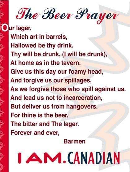 """The Beer Prayer. . or lager, Which art in barrels, Hallowed be thy drink. Thy will be drunk, """" will be drunk), At home as in the tavern, Give as this day our fo"""
