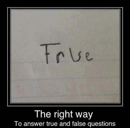"""The Best Answer. . The right way To answer true and false questions. This is not an """"A""""."""