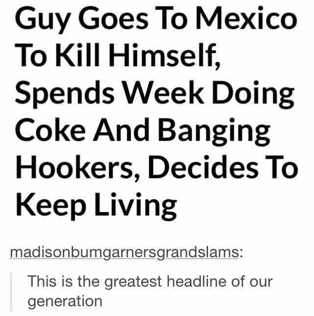 The Best Headline. . Guy Goes To Mexico To Kill Himself, Spends Doing Coke And Banging Hookers, Decides To Keep Living This is the greatest headline of our gene
