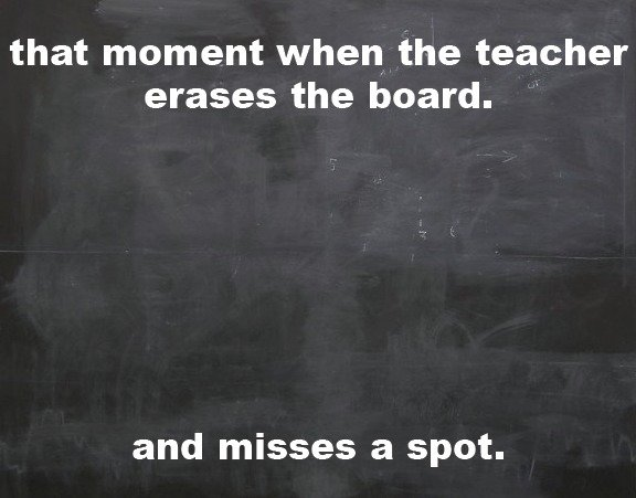 the board. noitpircsed. that moment when the teacher erases the board. . and misses a spot.