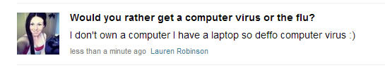 The brains on Ask.fm. Just something that popped up in my news feed.... would you rather get a ocmputer virus or the flu? I don' t own a computer I have a lapto