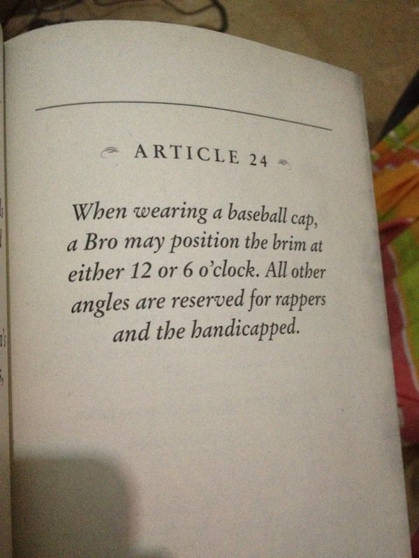 The Bro Code. . 6 ARTICLE 24 When wearing a baseball cap, l,': a Bro may position the brim at I either 12 or 6 o' clock. All other iil angles are reserved for r
