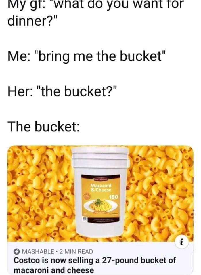 the bucket. .. Who the needs that much mac and cheese