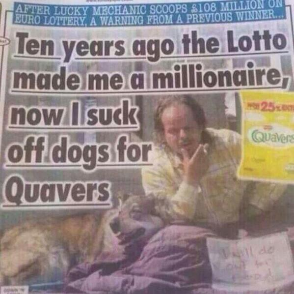 The Dark Side Of Winning The Lottery. To be honest I actually do feel sorry for this poor gentleman but I will let you funnyjunkers decide...... Best way i ever spent quavers.