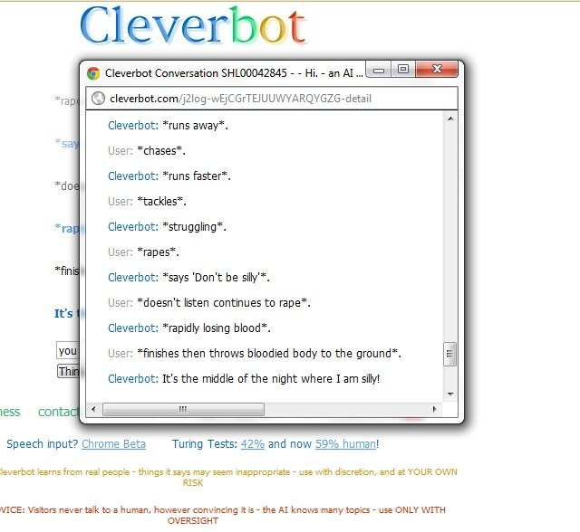 "The day I raped cleverbot. . Cleverbutt Cleverbot: runs away'. User: ""chases"". runs feaster. User: 'tackles"". Cleverb pt: stra paling"". User: 'rapes"". tms 'Dont"
