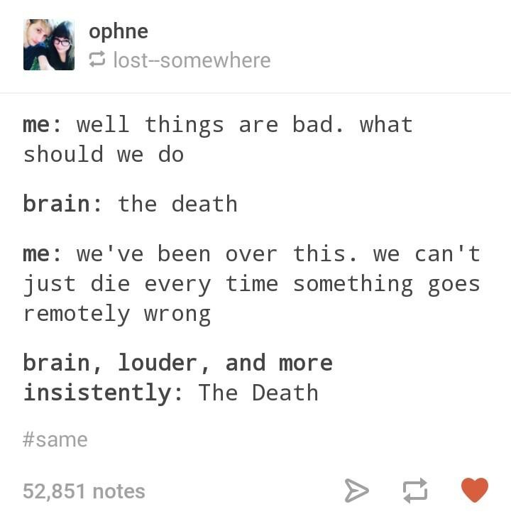 The Death. . opine me: well things are bad. what should we do brain: the death me: we' been over this. we can' t just die every time something goes remotely wro