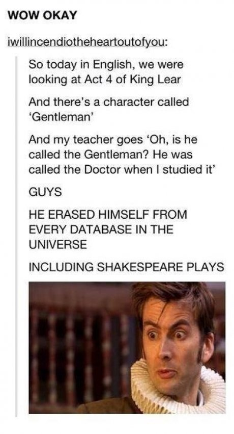 The Doctor.. . WOW OKAY So today in English, we were looking at Act at King Lear And there' s a character called Gentleman' And my teacher goes 'Oh, is he calle
