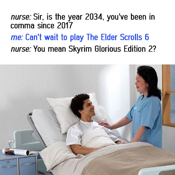 the elder scroll. . nurse: Sir, is the year 2034, you' been in comma since 2017 me: Can' t wait to play The Elder Scrolls ti nurse: You mean Skyrim Glorious Edi