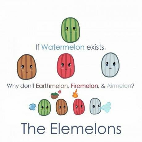 The Elemelons. .. I AM THE MELON LORD