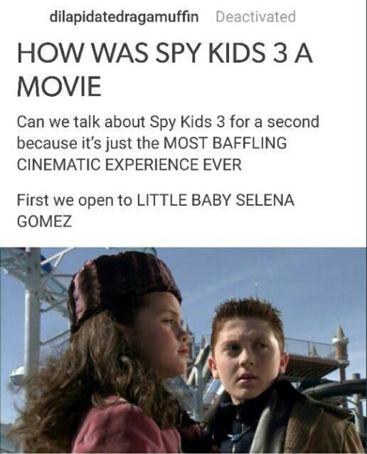 The greatest movie ever made..... . dilapidated ragamuffin Deactivated Kiyo/ lailii, Can we talk about Spy Kids 3 for a second because it' s just the h/ BAFFLIN