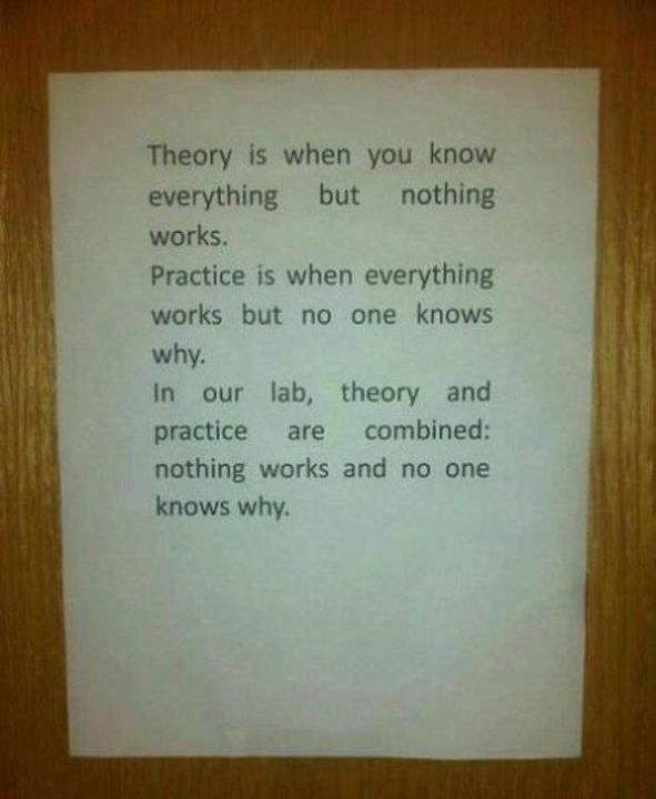 The irony!. tags. Theory is when you know everything but nothing works. Practice is when everything works but no one knows why, m our lab, theory and practice a
