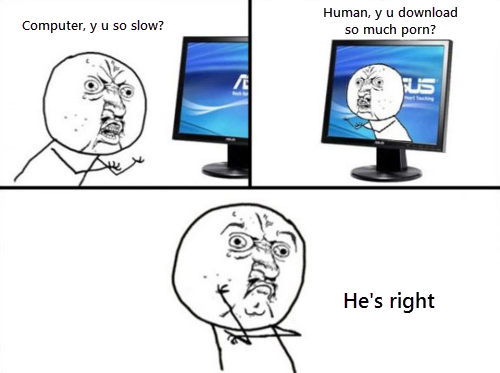 The irrefutable answer. . Human, y u download He' s right. why download porn when there are many a website that provides free pornogrophy