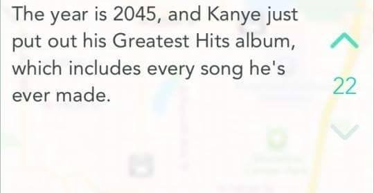 the kanye best of kanye west. add me or something idc. The year is 2045, and Kanye just put out his Greatest Hits album, A which includes every song he' s ever