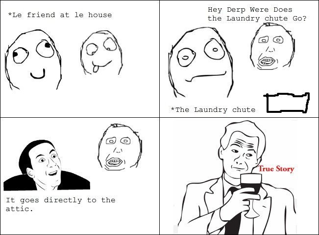 the laundry chute. first rage comic be gental tags are a lie. Hay Derp Were Does tla friend at la the Laundry chute GD? It goes directly to the attic.