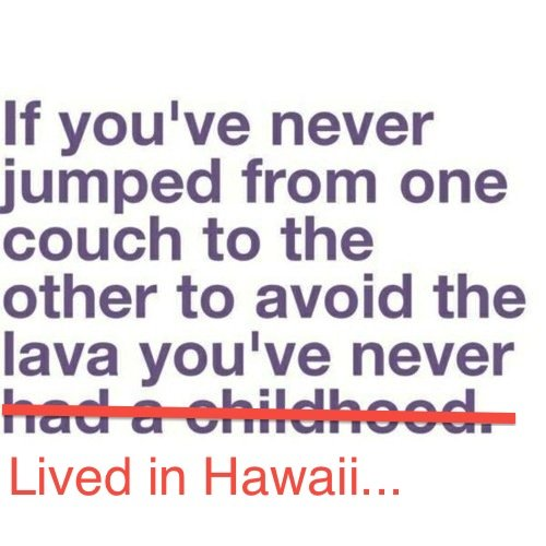 The lava game. . If you' never jumped from one couch to the other to avoid the lava you' never Lived in Hawaii...