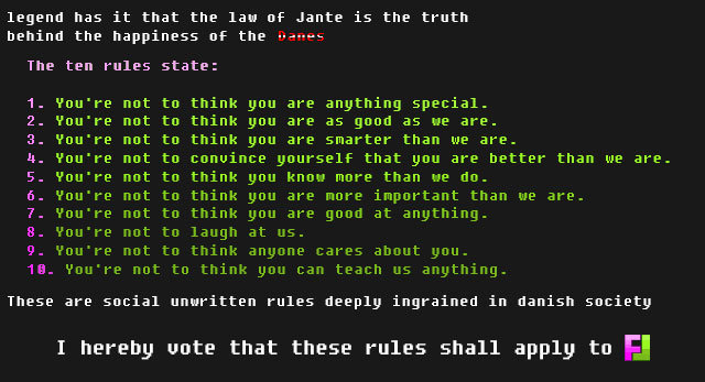The Law Of Jante. . legend has it that the law Jante is the truth The ten rules state: 1. ?' re not to think you are anything special. 2. ?' re not to think you