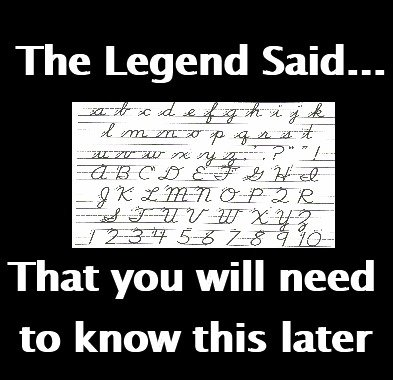 "The Legend Said. . The Legend Said... Tha' iir'' airi"" viii ned to know this later. You need it for the SAT. They make you copy a sentence in complete cursive and it took me over 5 minutes to do it."