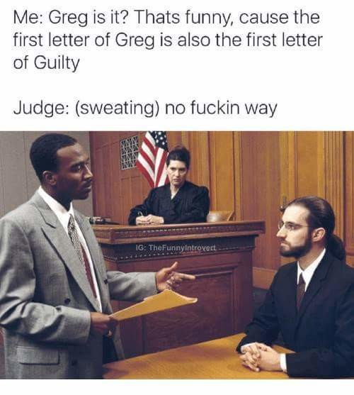 The letter G. . Me: Greg is it'? Thais funny, as use the first letter of Greg is also the first letter if Guilty Judge: (sweating) new fuckin way. The first letter of is N, N is the fourth letter of phone, phones are something that almost all people know how to use, something else most people know how to u
