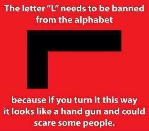 """The letter L could scare people. don´t read this. The letter"""" L"""" needs to be banned from the alphabet because if you turn it this way it looks like a hand gun a"""