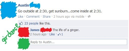 """The Life of a Ginger. Saw this on my news feed today. Makes sense because it's been 110 degrees Fahrenheit and above all day today.. Austin"""" Go outside at 2: 30"""