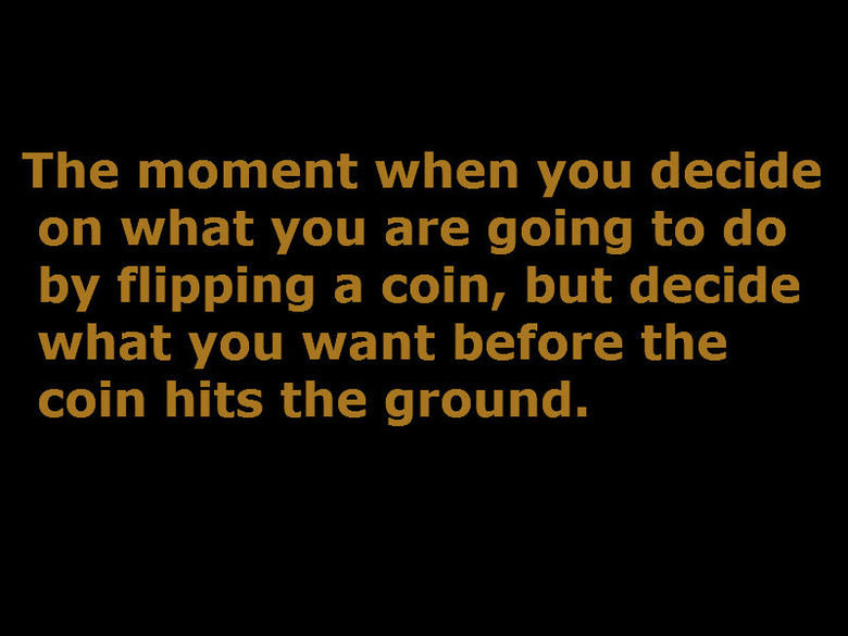 The Moment.. All the time.. The moment when you decide on what you are going to do by flipping a coin, but decide what you want before the coin hits the ground.