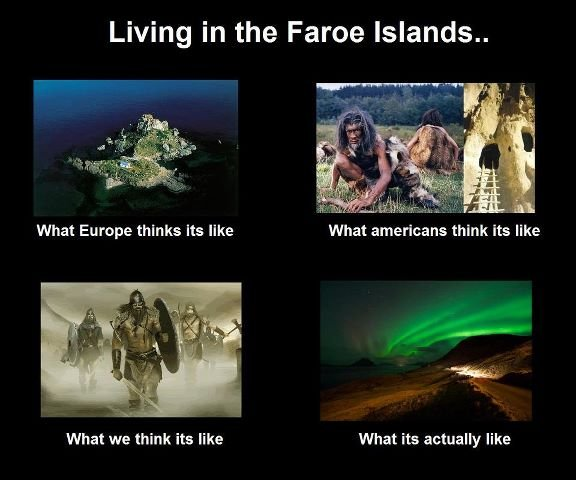 the most awesome place on earth!. . Living in the Farce Islands.. What americans think its like What we think its like What its actually like. all i know of the faroe island is that there are many of them. and the wildlife are mostly made out of lunnebird.