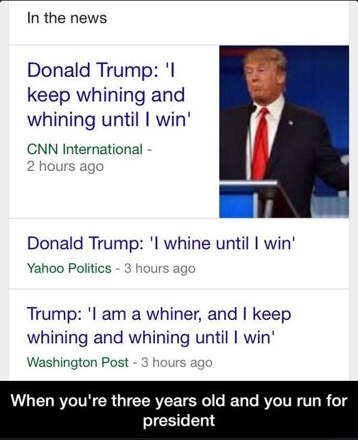 The Most Mature Candidate Ever. . In the news Donald Trump: 'l keep whining and whining until I win' CNN International - 2 hours ago Donald Trump: 'l whine unti