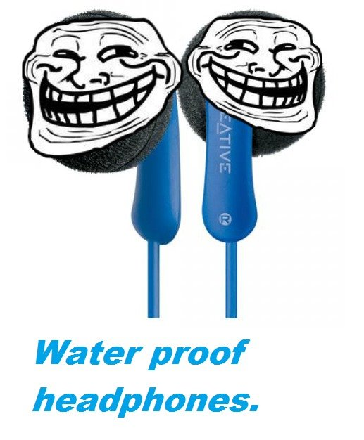 The most useless thing. Get it? Cause they don't make water proof phones/ipods. Water proof headphones.. you get a case