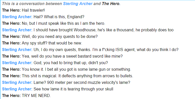 The Quest of a Hero!. . This is a conversation between Sterling Archer and The Here. The Here: Hail traveler! Sterling Archer: Hail'? What is this, England? The