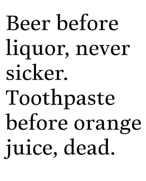 The thought makes me cringe. . Beer before liquor, never sicker. Toothpaste before juice, dead,