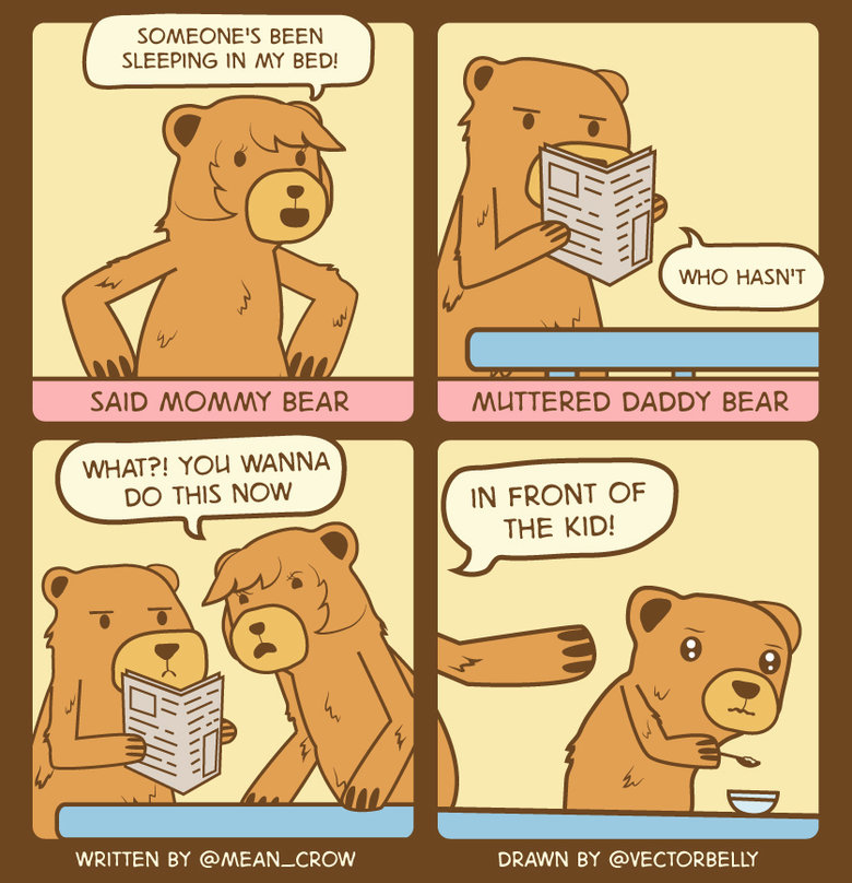 The Three Bears. The more relatable version.. SOMEEONE' S BEEN SLEEPING IN MY BED! SAID MOMMY BEAR WHAT?! YOU WANNA no THIS Now WRITTEN BY @MEAN_ CFENIX DRAWN B