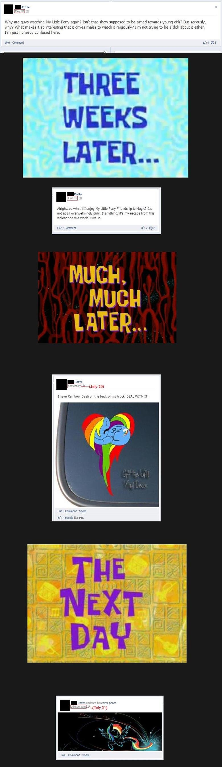 The Transformation. The full transformation...takes about 2-3 months Also don't look at the tags. ME a we iii. ok come on, brony or not, you have to see that this guy is acting like a huge faggot with these facebook updates. he sounds like an attention wanting tween girl