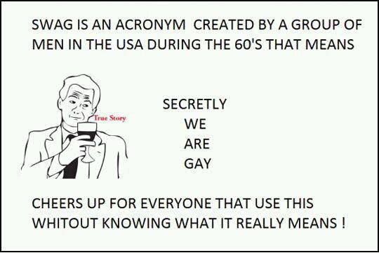 The true meaning. Well, there you go.. SWAG IS AN ACRONYM CREATED BY A GROUP OF MEN IN THE USA DURING THE 60' S THAT MEANS SECRETLY ARE GAY CHEERS UP FOR EVERYO