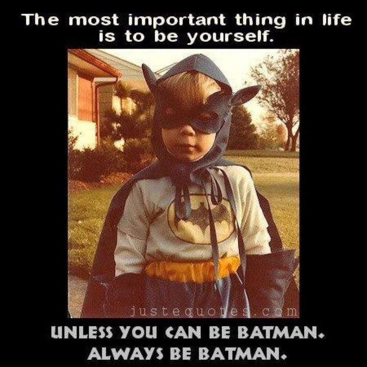 The truth. . The most important thing in life is to be yourself. an _ - tirrel llel. ESE YOU CAN B BATMAN. ALWAYD BE BATMANE. When I was a child, I wore a batman outfit for three years... I didn't believe my parents, then they showed me pictures... I was a badass kid.