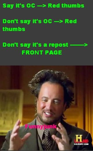 The truth. It's OC...there, I'll risk it. Say it' s DI: -3 Red thumbs Don' t say it' s an -> Red thumbs say it' s a repost ' FRONT PAGE. >mfw I red thumb your post